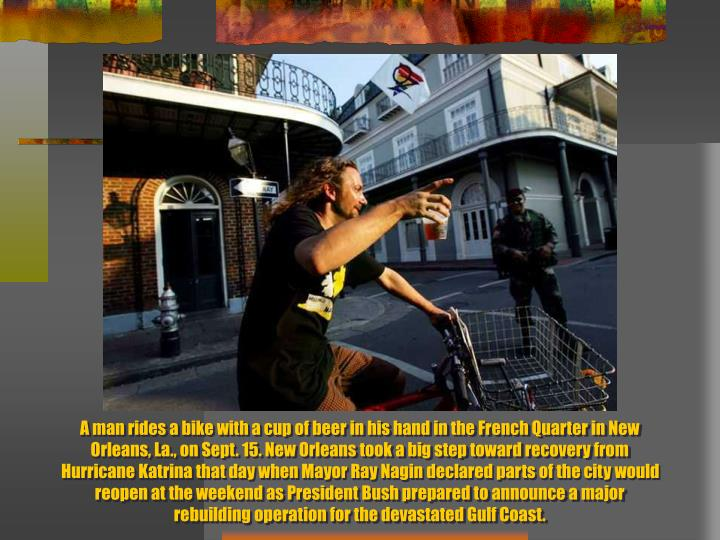 A man rides a bike with a cup of beer in his hand in the French Quarter in New Orleans, La., on Sept. 15. New Orleans took a big step toward recovery from Hurricane Katrina that day when Mayor Ray Nagin declared parts of the city would reopen at the weekend as President Bush prepared to announce a major rebuilding operation for the devastated Gulf Coast.