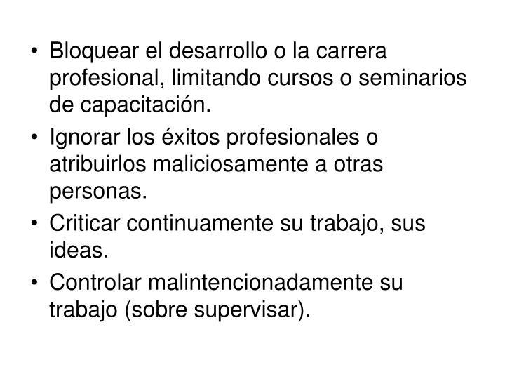Bloquear el desarrollo o la carrera profesional, limitando cursos o seminarios de capacitación.