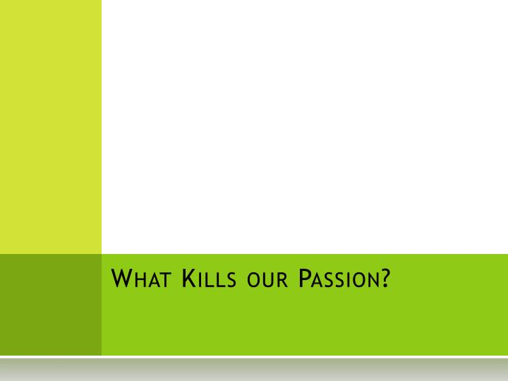 What Kills our Passion?