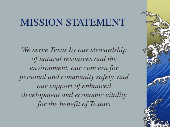 We serve Texas by our stewardship of natural resources and the environment, our concern for personal and community safety, and our support of enhanced development and economic vitality for the benefit of Texans