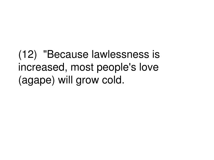 """(12)  """"Because lawlessness is increased, most people's love (agape) will grow cold."""