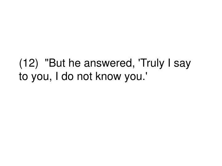 """(12)  """"But he answered, 'Truly I say to you, I do not know you.'"""