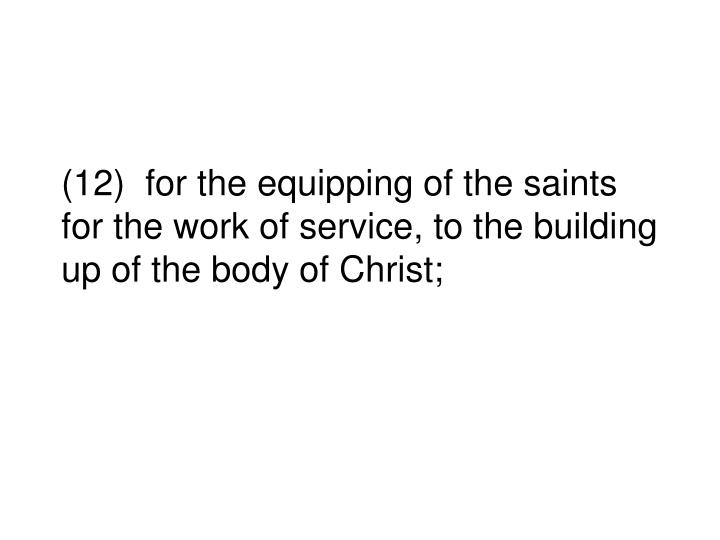 (12)  for the equipping of the saints for the work of service, to the building up of the body of Christ;