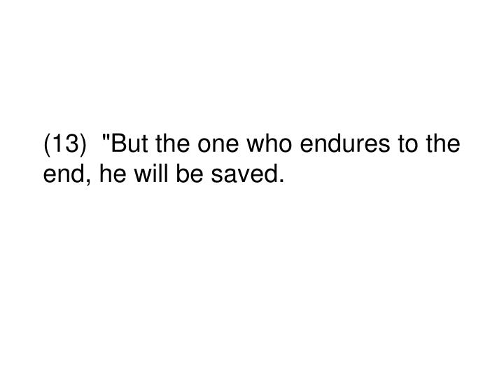 """(13)  """"But the one who endures to the end, he will be saved."""