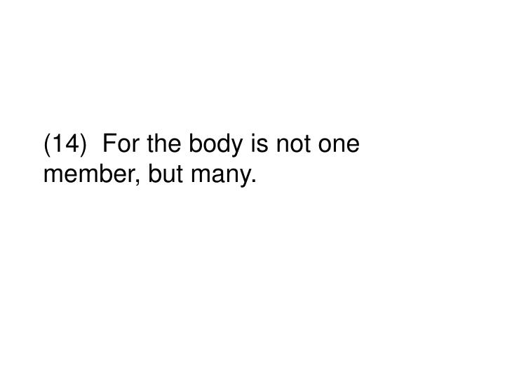 (14)  For the body is not one member, but many.