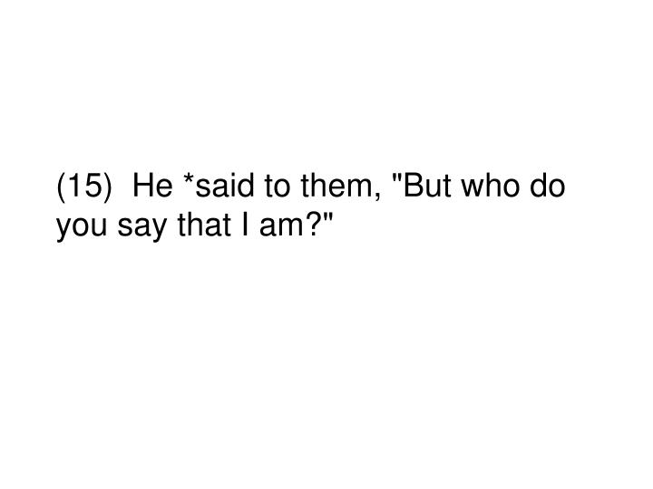 """(15)  He *said to them, """"But who do you say that I am?"""""""