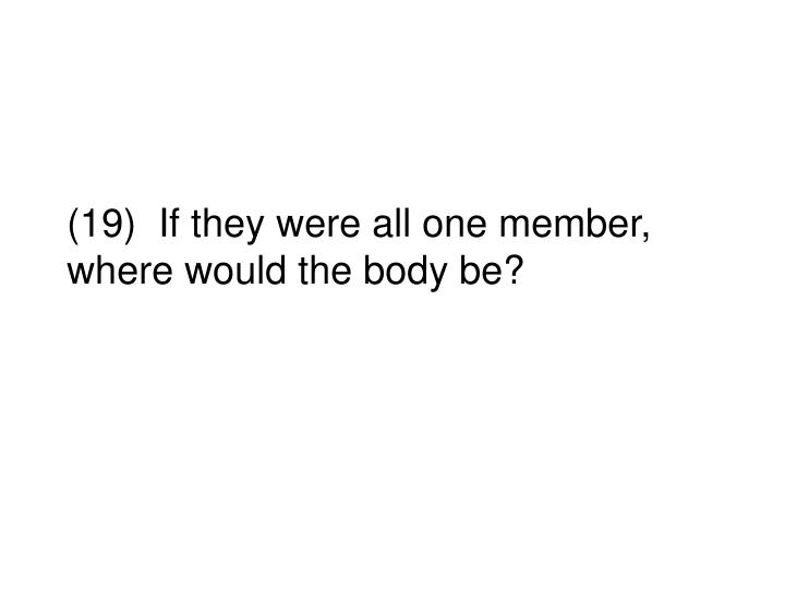 (19)  If they were all one member, where would the body be?