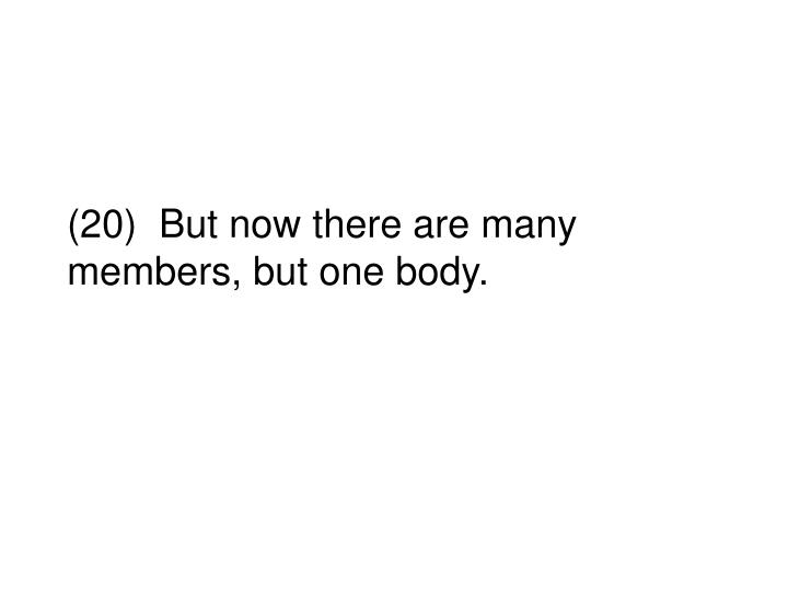 (20)  But now there are many members, but one body.