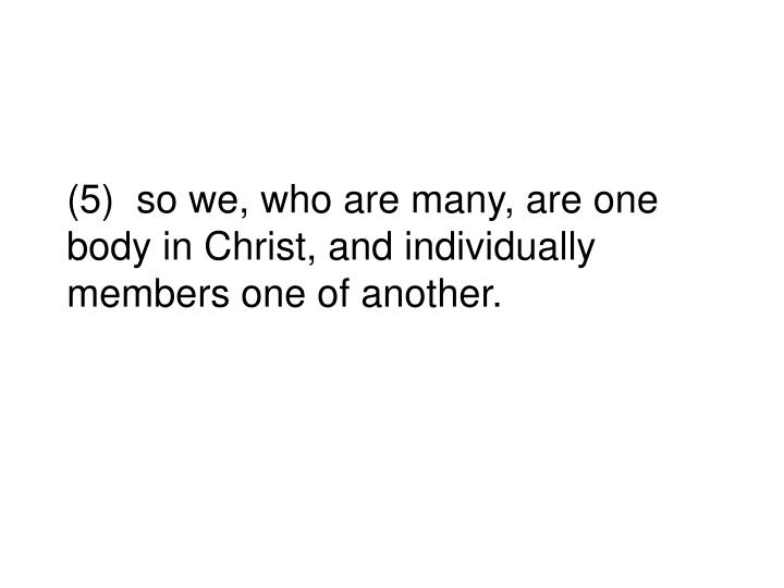 (5)  so we, who are many, are one body in Christ, and individually members one of another.
