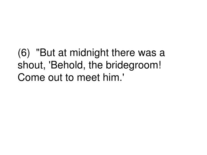 """(6)  """"But at midnight there was a shout, 'Behold, the bridegroom! Come out to meet him.'"""