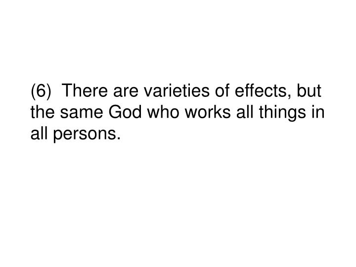 (6)  There are varieties of effects, but the same God who works all things in all persons.