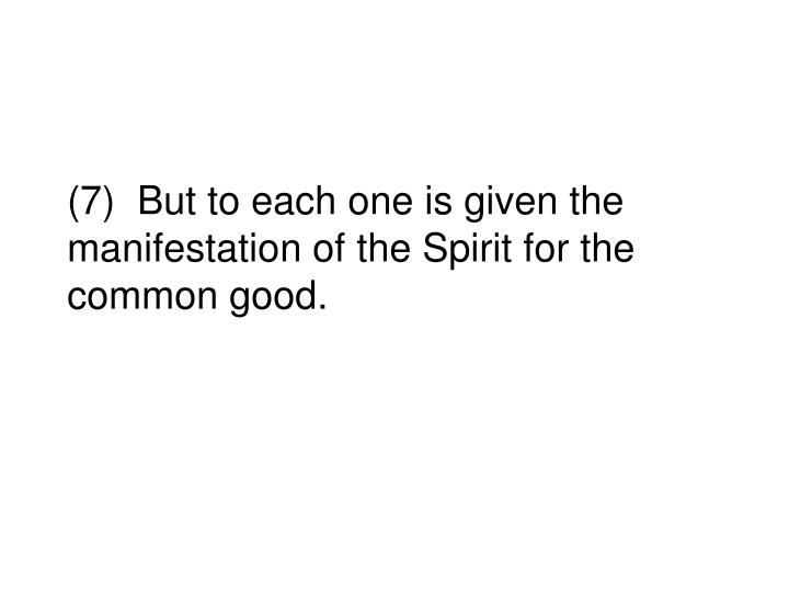 (7)  But to each one is given the manifestation of the Spirit for the common good.