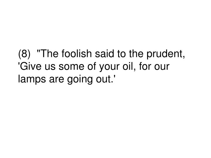 """(8)  """"The foolish said to the prudent, 'Give us some of your oil, for our lamps are going out.'"""
