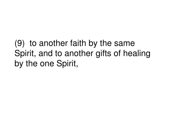 (9)  to another faith by the same Spirit, and to another gifts of healing by the one Spirit,