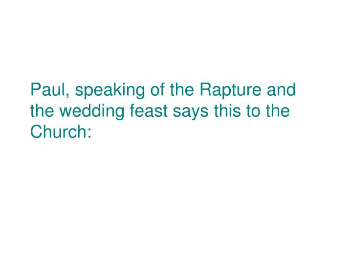 Paul, speaking of the Rapture and the wedding feast says this to the Church: