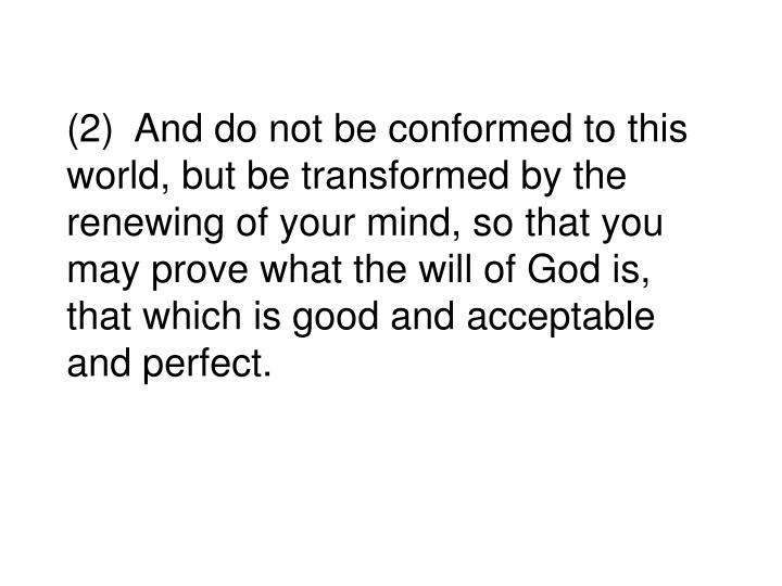 (2)  And do not be conformed to this world, but be transformed by the renewing of your mind, so that you may prove what the will of God is, that which is good and acceptable and perfect.