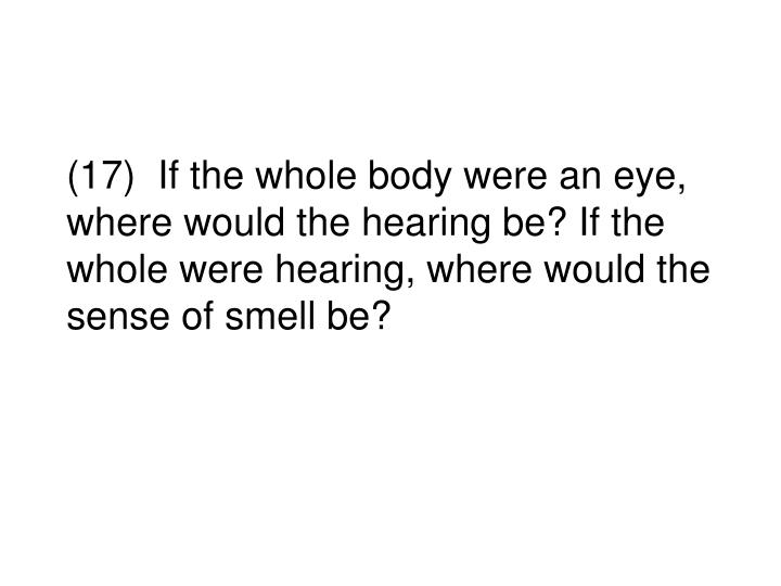 (17)  If the whole body were an eye, where would the hearing be? If the whole were hearing, where would the sense of smell be?