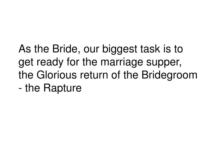 As the Bride, our biggest task is to get ready for the marriage supper, the Glorious return of the Bridegroom - the Rapture