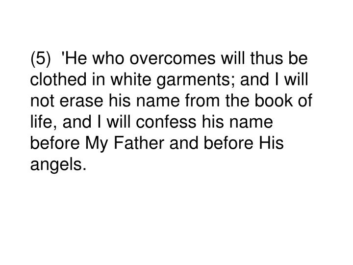 (5)  'He who overcomes will thus be clothed in white garments; and I will not erase his name from the book of life, and I will confess his name before My Father and before His angels.