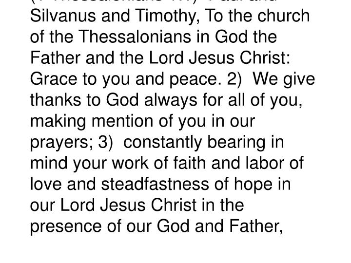 (1 Thessalonians 1:1)  Paul and Silvanus and Timothy, To the church of the Thessalonians in God the Father and the Lord Jesus Christ: Grace to you and peace. 2)  We give thanks to God always for all of you, making mention of you in our prayers; 3)  constantly bearing in mind your work of faith and labor of love and steadfastness of hope in our Lord Jesus Christ in the presence of our God and Father,