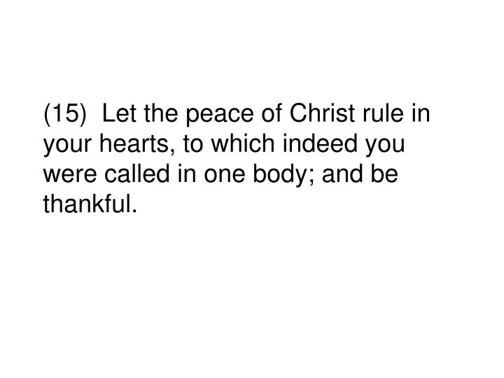 (15)  Let the peace of Christ rule in your hearts, to which indeed you were called in one body; and be thankful.