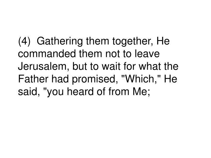 """(4)  Gathering them together, He commanded them not to leave Jerusalem, but to wait for what the Father had promised, """"Which,"""" He said, """"you heard of from Me;"""