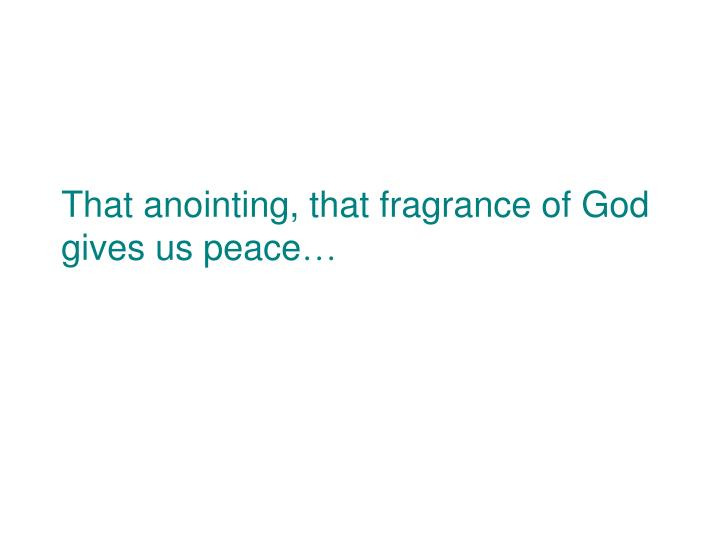 That anointing, that fragrance of God gives us peace