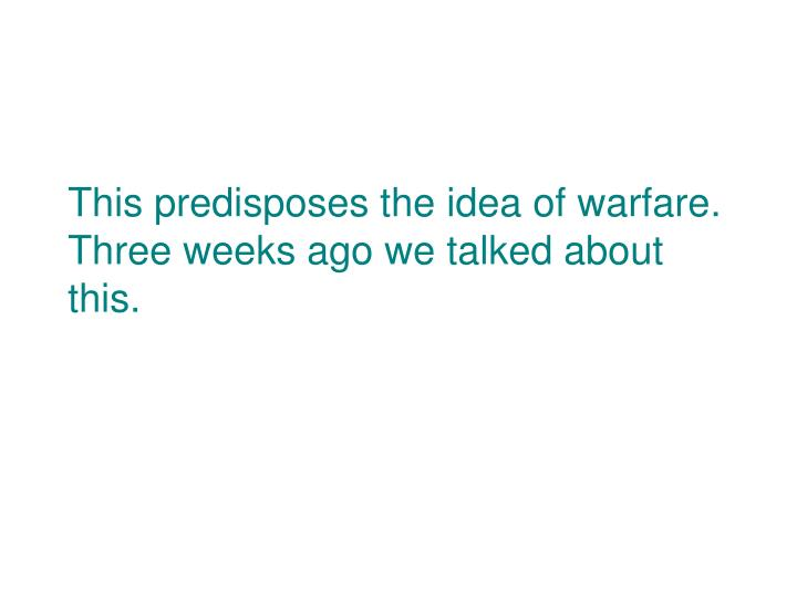 This predisposes the idea of warfare.  Three weeks ago we talked about this.