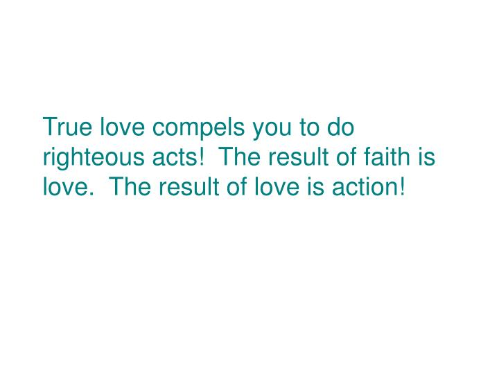 True love compels you to do righteous acts!  The result of faith is love.  The result of love is action!