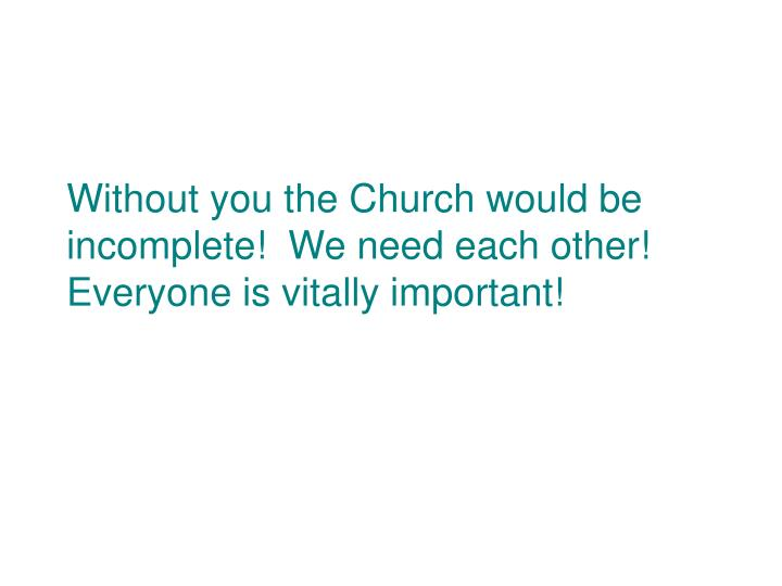 Without you the Church would be incomplete!  We need each other!  Everyone is vitally important!