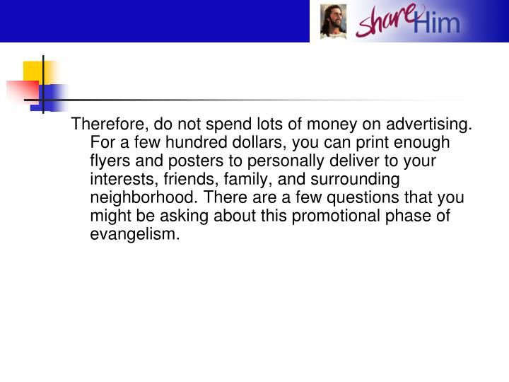 Therefore, do not spend lots of money on advertising. For a few hundred dollars, you can print enough flyers and posters to personally deliver to your interests, friends, family, and surrounding neighborhood. There are a few questions that you might be asking about this promotional phase of evangelism.
