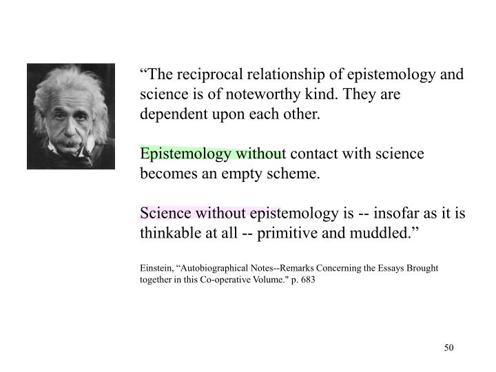 """The reciprocal relationship of epistemology and science is of noteworthy kind. They are dependent upon each other."