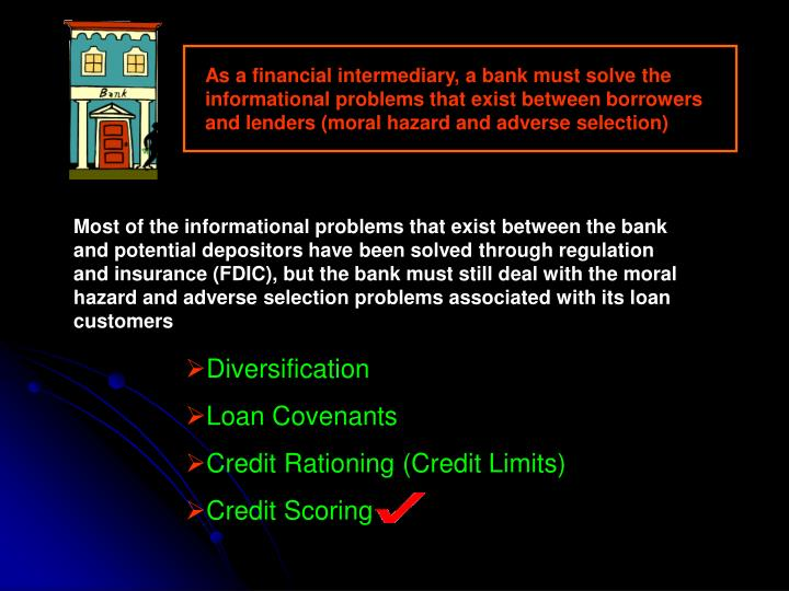 As a financial intermediary, a bank must solve the informational problems that exist between borrowers and lenders (moral hazard and adverse selection)