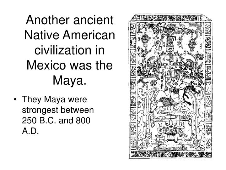 Another ancient Native American civilization in Mexico was the Maya.