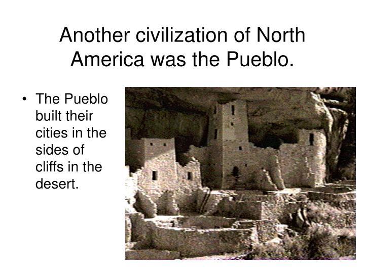 Another civilization of North America was the Pueblo.