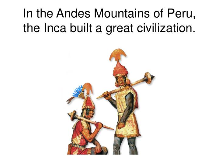 In the Andes Mountains of Peru, the Inca built a great civilization.