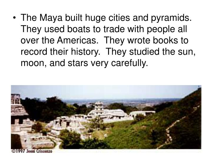 The Maya built huge cities and pyramids.  They used boats to trade with people all over the Americas.  They wrote books to record their history.  They studied the sun, moon, and stars very carefully.