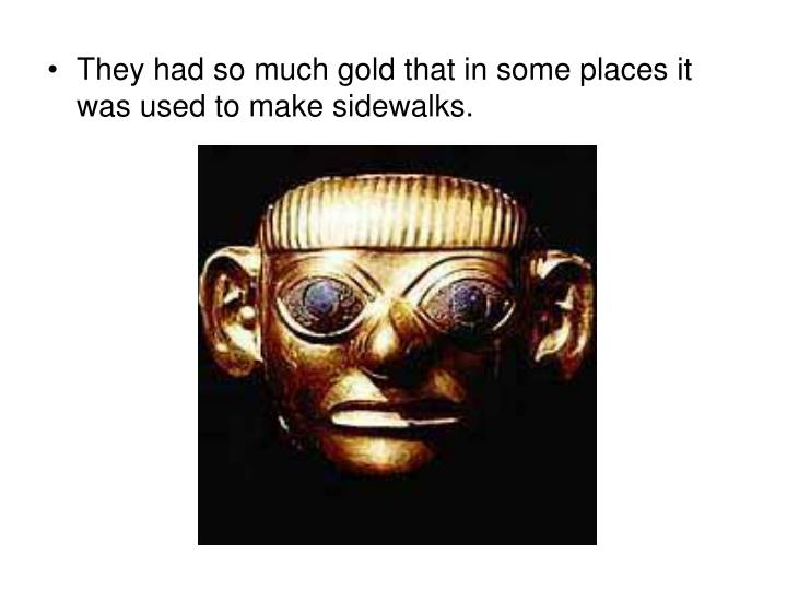 They had so much gold that in some places it was used to make sidewalks.