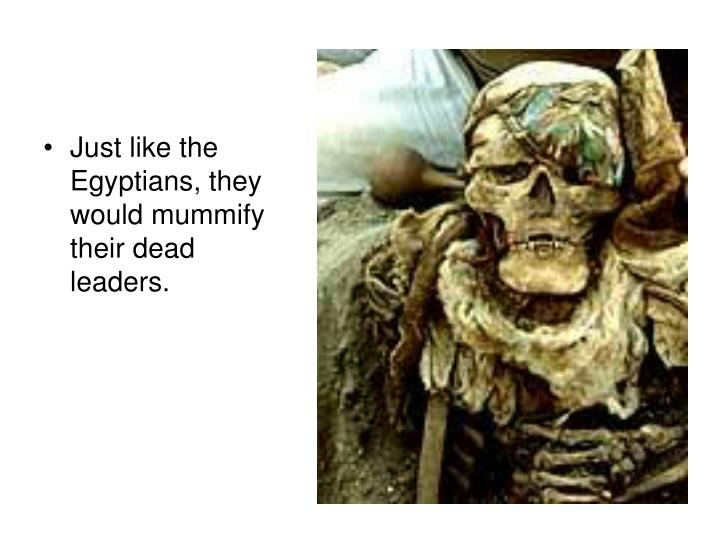 Just like the Egyptians, they would mummify their dead leaders.