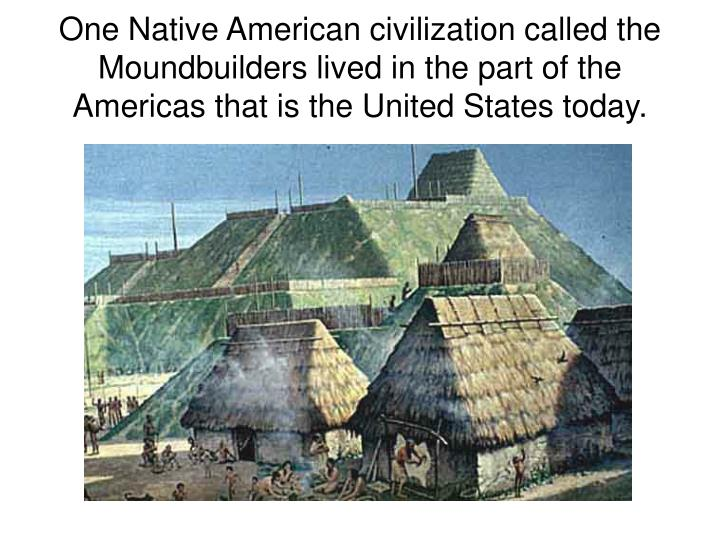 One Native American civilization called the Moundbuilders lived in the part of the Americas that is the United States today.