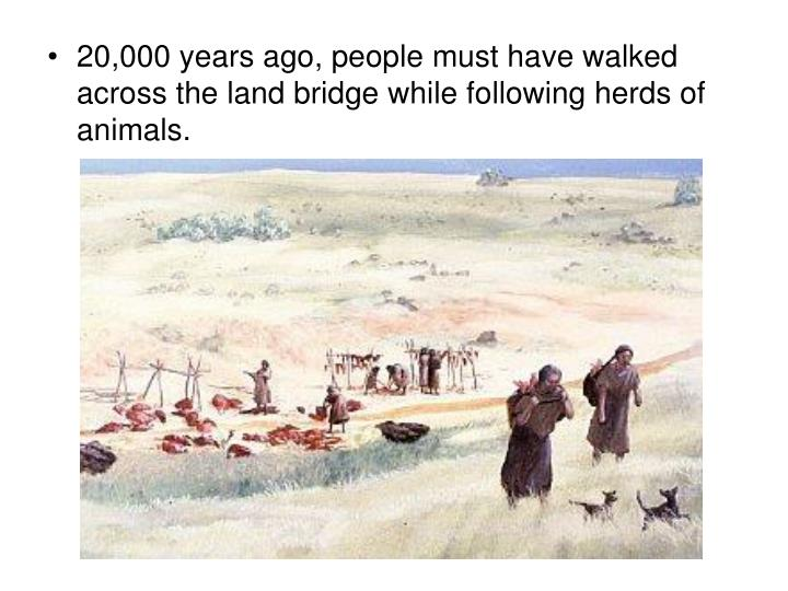 20,000 years ago, people must have walked across the land bridge while following herds of animals.
