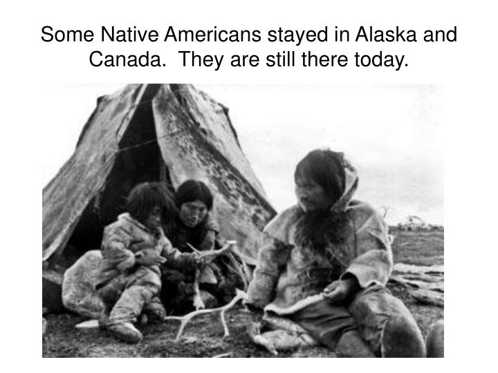 Some Native Americans stayed in Alaska and Canada.  They are still there today.