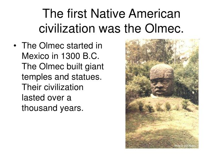 The first Native American civilization was the Olmec.