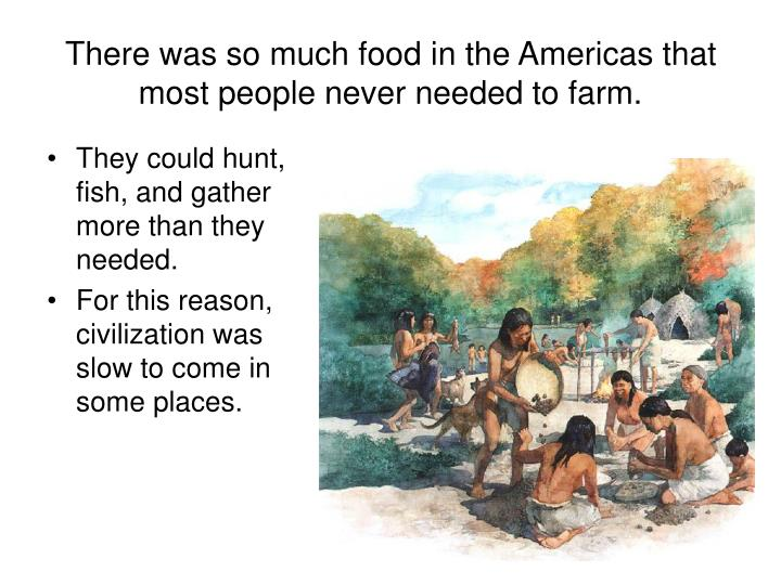 There was so much food in the Americas that most people never needed to farm.