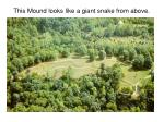 this mound looks like a giant snake from above