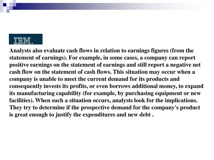 Analysts also evaluate cash flows in relation to earnings figures (from the statement of earnings). For example, in some cases, a company can report positive earnings on the statement of earnings and still report a negative net cash flow on the statement of cash flows. This situation may occur when a company is unable to meet the current demand for its products and consequently invests its profits, or even borrows additional money, to expand its manufacturing capability (for example, by purchasing equipment or new facilities). When such a situation occurs, analysts look for the implications. They try to determine if the prospective demand for the company's product is great enough to justify the expenditures and new debt .