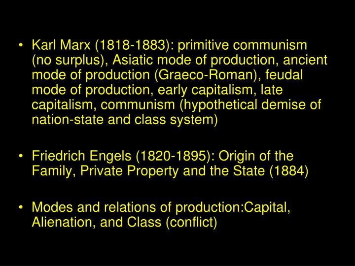 Karl Marx (1818-1883): primitive communism (no surplus), Asiatic mode of production, ancient mode of production (Graeco-Roman), feudal mode of production, early capitalism, late capitalism, communism (hypothetical demise of nation-state and class system)