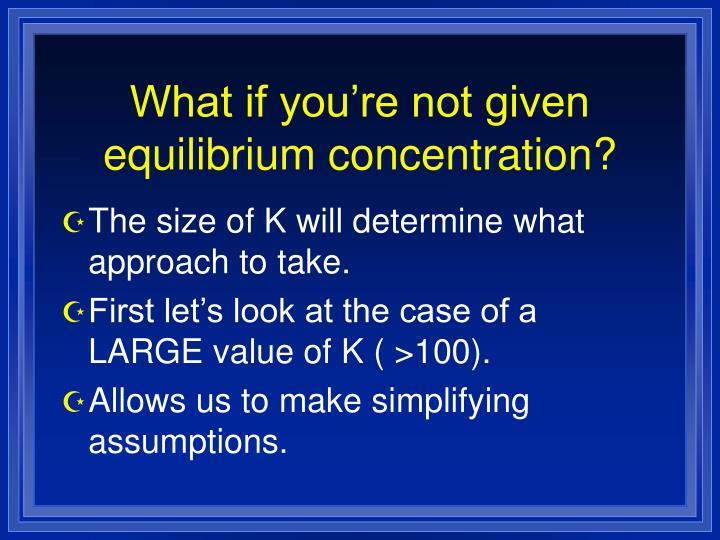 What if you're not given equilibrium concentration?