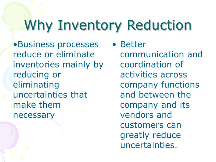 Business processes reduce or eliminate inventories mainly by reducing or eliminating uncertainties that make them necessary