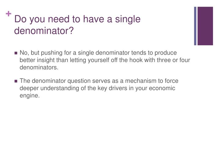 Do you need to have a single denominator?